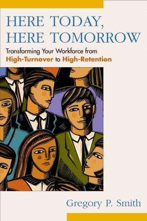 Here Today, Here Tomorrow - Transforming Your Workforce from High-Turnover to High-Retention